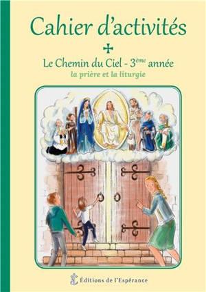 Le chemin du ciel : cahier d'activités 3ème année : la prière et la liturgie