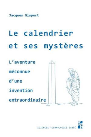 Le calendrier et ses mystères : l'aventure méconnue d'une invention extraordinaire