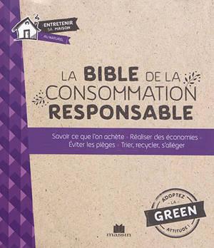 La bible de la consommation responsable : savoir ce que l'on achète, réaliser des économies, éviter les pièges, trier, recycler, s'allèger