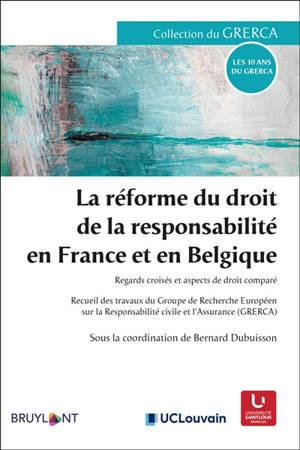 La réforme du droit de la responsabilité en France et en Belgique : regards croisés et aspects de droit comparé : recueil des travaux du Groupe de recherche européen sur la responsabilité civile et l'assurance (GRERCA)
