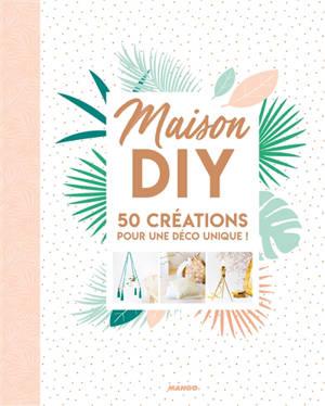Maison DIY : 50 créations pour une déco unique !