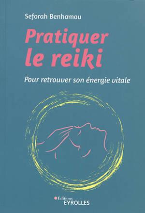 Pratiquer le reiki : pour retrouver son énergie vitale