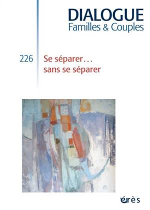 Dialogue. n° 226, Se séparer... sans se séparer