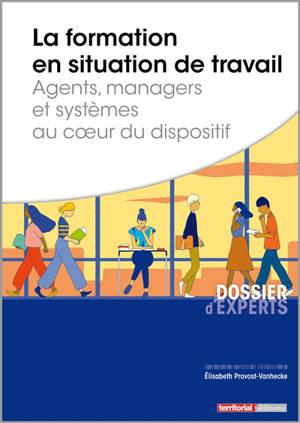 La formation en situation de travail : agents, managers et systèmes au coeur du dispositif