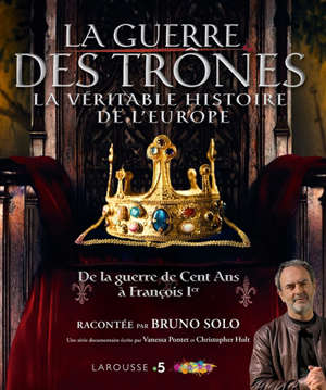 La guerre des trônes : la véritable histoire de l'Europe : de la guerre de Cent Ans à François Ier