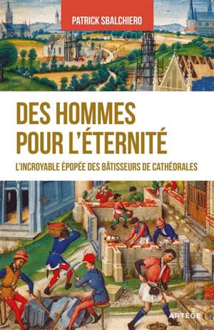 Des hommes pour l'éternité : l'incroyable épopée des bâtisseurs de cathédrales