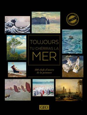 Toujours tu chériras la mer : 100 chefs-d'oeuvre de la peinture