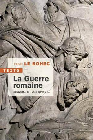 La guerre romaine : 58 av. J.-C.-235 apr. J.-C.