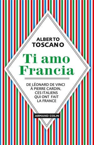 Ti amo Francia : de Léonard de Vinci à Pierre Cardin, ces Italiens qui ont fait la France