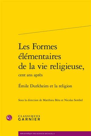 Les formes élémentaires de la vie religieuse, cent ans après : Emile Durkheim et la religion