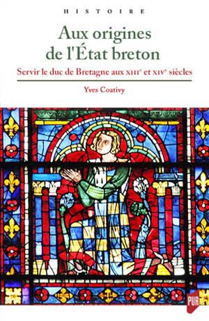 Aux origines de l'Etat breton : servir le duc de Bretagne aux XIIIe et XIVe siècles