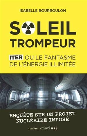 Soleil trompeur : ITER ou le fantasme de l'énergie illimitée : enquête sur un projet nucléaire imposé