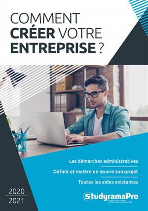 Comment créer votre entreprise ? : 2020-2021