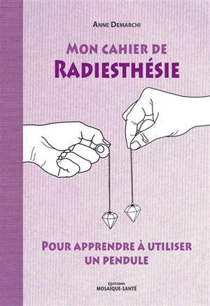 Mon cahier de radiesthésie : pour apprendre à utiliser un pendule