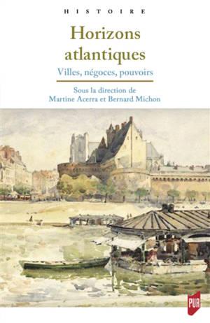 Horizons atlantiques : villes, négoces, pouvoirs