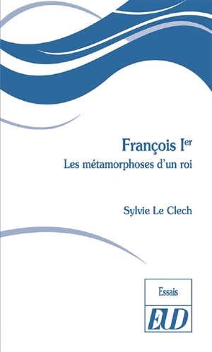 François Ier : les métamorphoses d'un roi