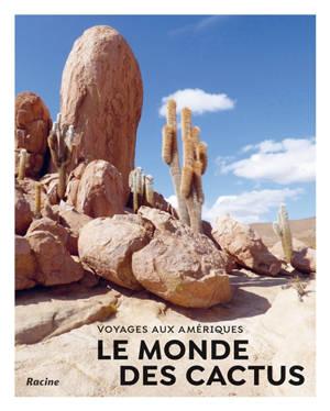 Le monde des cactus : voyages aux Amériques