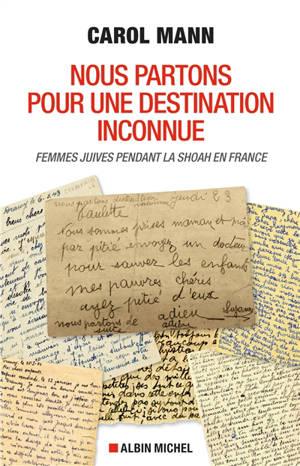 Nous partons pour une destination inconnue : femme juives pendant la Shoah en France