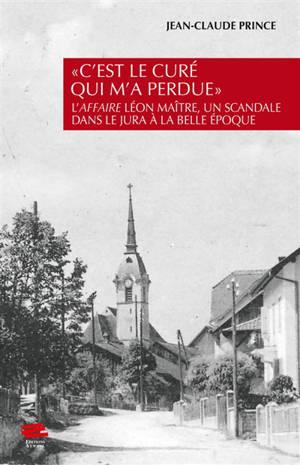 C'est le curé qui m'a perdue : l'affaire Léon Maître, un scandale dans le Jura à la Belle Epoque