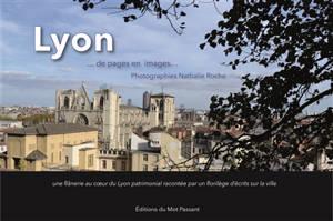 Lyon... : de pages en images : une flânerie au coeur du Lyon patrimonial racontée par un florilège d'écrits sur la ville
