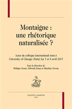 Montaigne : une rhétorique naturalisée ? : actes du colloque international tenu à University of Chicago (Paris) les 7 et 8 avril 2017