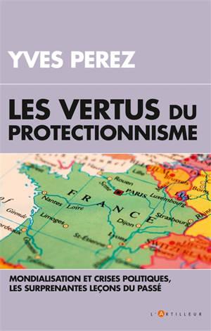 Les vertus du protectionnisme : mondialisation et crises politiques, les surprenantes leçons du passé