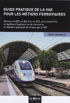 Guide pratique de la VAE pour les métiers ferroviaires : obtenez un BEP, un bac pro, un BTS, une licence pro, un diplôme d'ingénieur ou de commerce, un mastère spécialisé ferroviaire par la VAE
