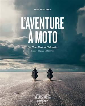 L'aventure à moto : de New York à Ushuaia : 6 mois, 13 pays, 32.000 km
