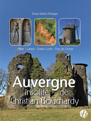 L'Auvergne insolite de Christian Bouchardy : Allier, Cantal, Haute-Loire, Puy-de-Dôme : deux siècles d'images
