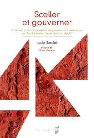 Sceller et gouverner : pratiques et représentation du pouvoir des comtesses de Flandre et de Hainaut (XIII-XVe siècles)