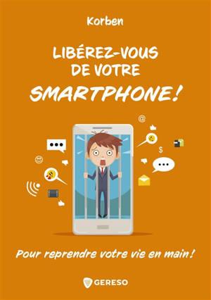 Libérez-vous de votre smartphone ! : pour reprendre votre vie en main !