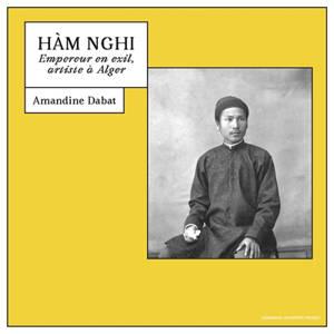 Hàm Nghi : empereur en exil, artiste à Alger
