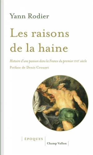 Les raisons de la haine : histoire d'une passion dans la France du premier XVIIe siècle (1610-1659)