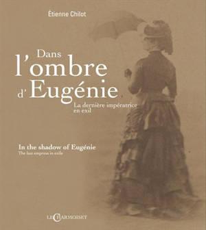 Dans l'ombre d'Eugénie : la dernière impératrice en exil = In the shadow of Eugénie : the last empress in exile