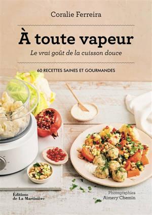 A toute vapeur : le vrai goût de la cuisson douce : 60 recettes saines et gourmandes