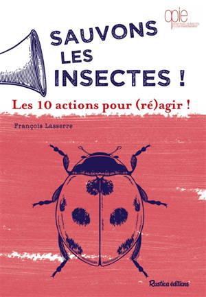 Sauvons les insectes ! : les 10 actions pour (ré)agir !