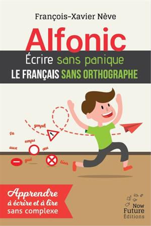 Alfonic : écrire sans panique le français sans orthographe : apprendre à écrire et à lire sans complexe