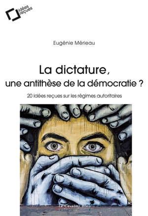 La dictature, une antithèse de la démocratie ? : 20 idées reçues sur les régimes autoritaires