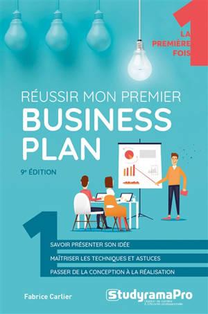 Réussir mon premier business plan : savoir présenter son idée, maîtriser les techniques et astuces, passer de la conception à la réalisation