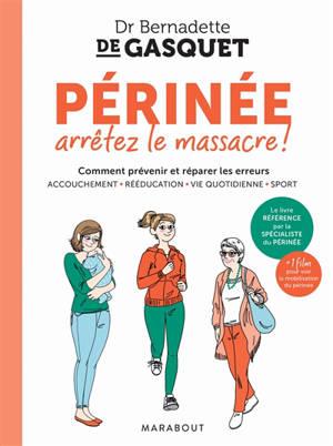 Périnée, arrêtez le massacre ! : comment prévenir et réparer les erreurs : accouchement, rééducation, vie quotidienne, sport