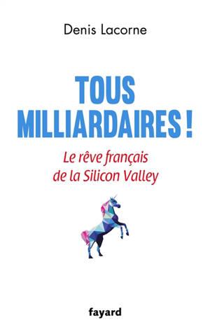 Tous milliardaires ! : le rêve français de la Silicon Valley