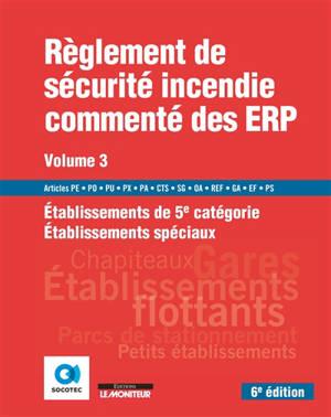 Règlement de sécurité incendie commenté des ERP. Volume 3, Etablissements de 5e catégorie, établissements spéciaux : articles PE, PO, PU, PX, PA, CTS, SG, OA, REF, GA, EF, PS