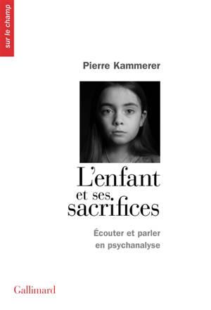 L'enfant et ses sacrifices : écouter et parler en psychanalyse : dix récits de cure; Suivi de Lettre aux acteurs de l'Aide sociale à l'enfance et de la Protection judiciaire de la jeunesse à propos de certains enfants qui s'y trouvent sacrifiés
