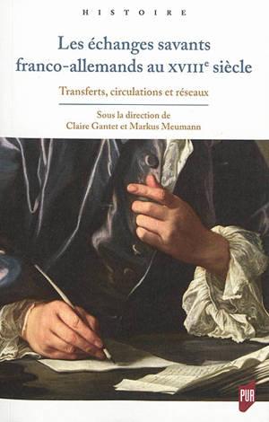 Les échanges savants franco-allemands au XVIIIe siècle : transferts, circulations et réseaux