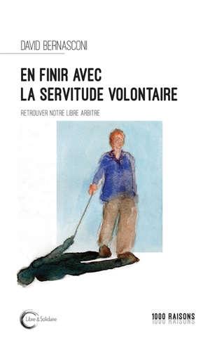 En finir avec la servitude volontaire ? : retrouver notre libre arbitre : essai
