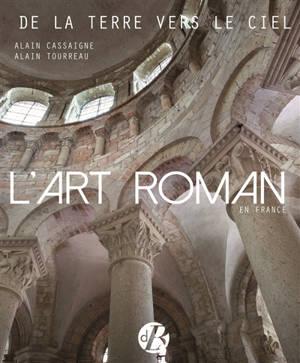 L'art roman en France : de la terre vers le ciel : architecture, peinture, sculpture, vitraux, mosaïque, arts précieux