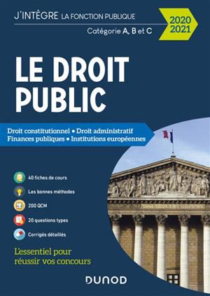 Le droit public 2020-2021 : droit constitutionnel, droit administratif, finances publiques, institutions européennes : catégories A, B et C