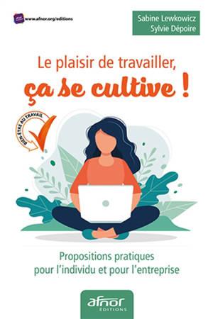 Le plaisir de travailler, ça se cultive ! : propositions pratiques pour l'individu et pour l'entreprise
