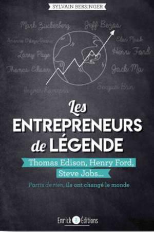 Les entrepreneurs de légende : Thomas Edison, Henry Ford, Steve Jobs... : partis de rien, ils ont changé le monde