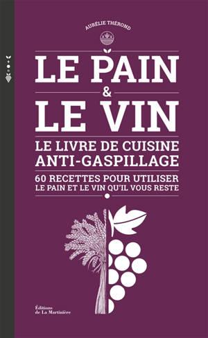 Le pain & le vin : le livre de cuisine anti-gaspillage : 60 recettes pour utiliser le pain et le vin qu'il vous reste
